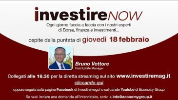 INVESTIRE Now Oggi ospite Bruno Vettore, Real Estate Manager